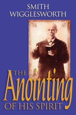 The Anointing of His Spirit - Wigglesworth, Smith, and Warner, Wayne E (Editor), and Gee, Donald (Foreword by)