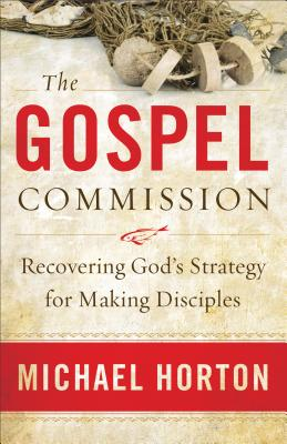 The Gospel Commission: Recovering God's Strategy for Making Disciples - Horton, Michael