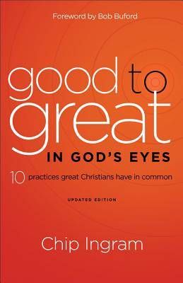 Good to Great in God's Eyes: 10 Practices Great Christians Have in Common - Ingram, Chip, Th.M., and Jakes, Serita Ann, and Buford, Bob (Foreword by)