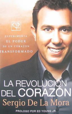 La Revolucion del Corazon: Experimenta el Poder de un Corazon Transformado - De La Mora, Sergio