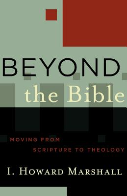 Beyond the Bible: Moving from Scripture to Theology - Marshall, I Howard, Professor, PhD, and Porter, Stanley E, and Vanhoozer, Kevin J, Professor