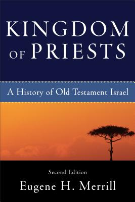 Kingdom of Priests: A History of Old Testament Israel - Merrill, Eugene H, Ph.D.