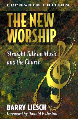 The New Worship: Straight Talk on Music and the Church - Liesch, Barry, Dr., and Hustad, Donald P (Foreword by)