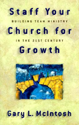 Staff Your Church for Growth: Building Team Ministry in the 21st Century - McIntosh, Gary L, Dr.