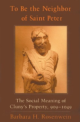 To Be the Neighbor of Saint Peter: The Social Meaning of Cluny's Property, 909-1049 - Rosenwein, Barbara H