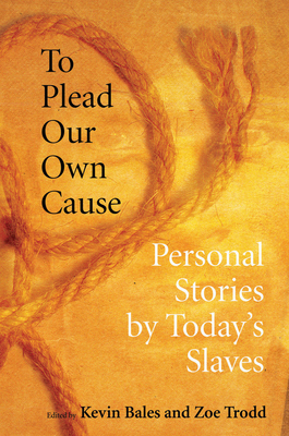 To Plead Our Own Cause: Personal Stories by Today's Slaves - Bales, Kevin (Editor), and Trodd, Zoe (Editor)