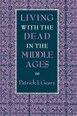 Living with the Dead in the Middle Ages - Geary, Patrick J