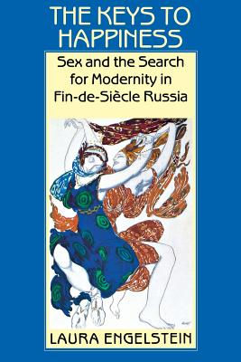 The Keys to Happiness: Sex and the Search for Modernity in Fin-de-Siecle Russia - Engelstein, Laura