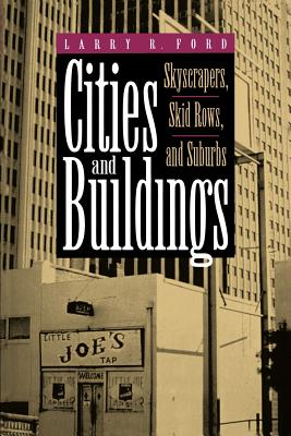 Cities and Buildings: Skyscrapers, Skid Rows, and Suburbs - Ford, Larry R, Professor