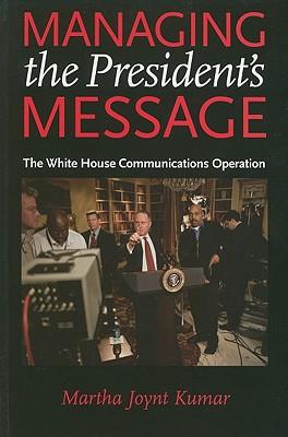Managing the President's Message: The White House Communications Operation - Kumar, Martha Joynt, Professor