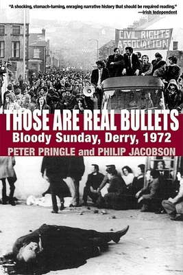 Those Are Real Bullets: Bloody Sunday, Derry, 1972 - Pringle, Peter, and Jacobson, Philip