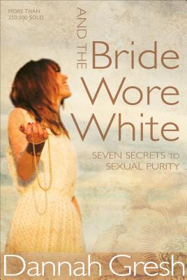 And the Bride Wore White: Seven Secrets to Sexual Purity - Gresh, Dannah