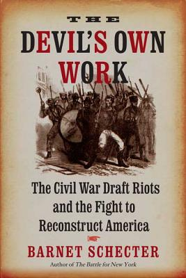 The Devil's Own Work: The Civil War Draft Riots and the Fight to Reconstruct America - Schecter, Barnet