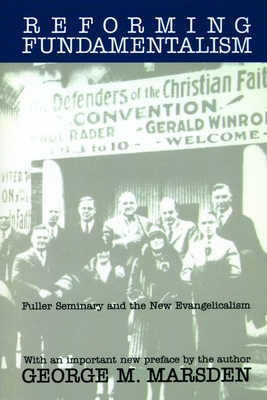 Reforming Fundamentalism: Fuller Seminary and the New Evangelicalism - Marsden, George M