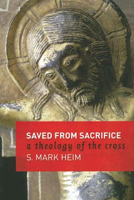 Saved from Sacrifice: A Theology of the Cross - Heim, S Mark