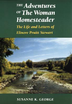 The Adventures of the Woman Homesteader: The Life and Letters of Elinore Pruitt Stewart - George, Susanne K, and Bloomfield, Susanne George