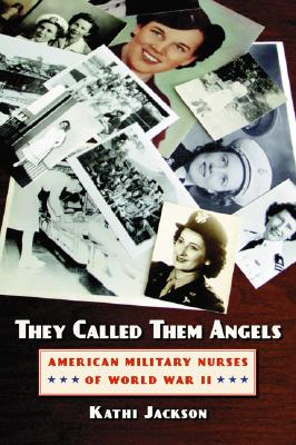 They Called Them Angels: American Military Nurses of World War II - Jackson, Kathi