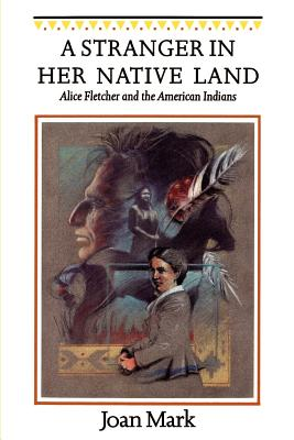 A Stranger in Her Native Land: Alice Fletcher and the American Indians - Mark, Joan