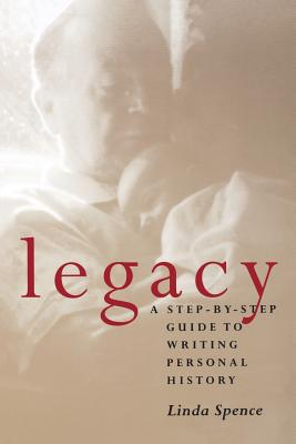 Legacy: A Step-By-Step Guide to Writing Personal History - Spence, Linda