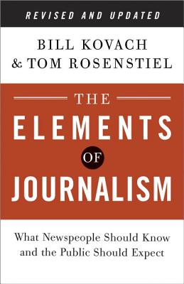 The Elements of Journalism: What Newspeople Should Know and the Public Should Expect - Kovach, Bill, and Rosenstiel, Tom, Professor