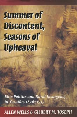 Summer of Discontent, Seasons of Upheaval: Elite Politics and Rural Insurgency in Yucatan... - Wells, Allen, and Joseph, Gilbert M