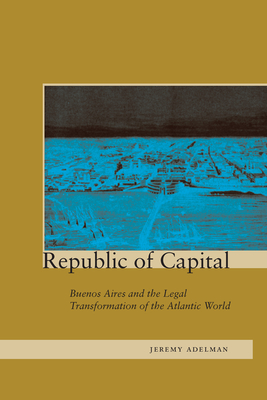 Republic of Capital: Buenos Aires and the Legal Transformation of the Atlantic World - Adelman, Jeremy