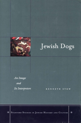 Jewish Dogs: An Image and Its Interpreters: Continuity in the Catholic-Jewish Encounter - Stow, Kenneth R