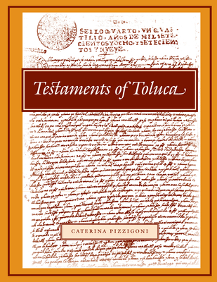 Testaments of Toluca: Edited, Annotated, Translated, and with an Introduction - Pizzigoni, Caterina (Editor)