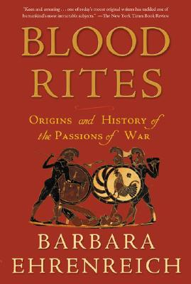 Blood Rites: Origins and History of the Passions of War - Ehrenreich, Barbara
