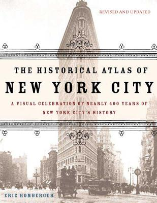 The Historical Atlas of New York City: A Visual Celebration of 400 Years of New York City's History - Homberger, Eric, Dr.