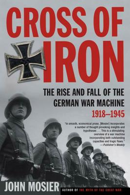 Cross of Iron: The Rise and Fall of the German War Machine, 1918-1945 - Mosier, John
