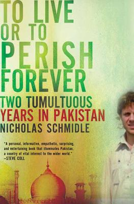 To Live or to Perish Forever: Two Tumultuous Years in Pakistan - Schmidle, Nicholas