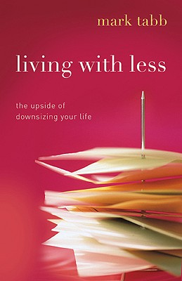 Living with Less: The Upside of Downsizing Your Life - Tabb, Mark