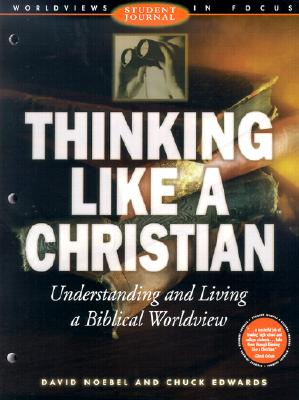 Thinking Like a Christian: Understanding and Living a Biblical Worldview; Student Journal - Noebel, David, Dr., and Edwards, Chuck, and McDowell, Josh (Preface by)