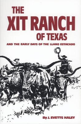 The Xit Ranch of Texas: And the Early Days of the Llano Estacado - Haley, J Evetts