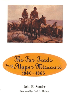 Fur Trade on the Upper Missouri, 1840-1865 - Sunder, John E, and Hedren, Paul L (Foreword by)