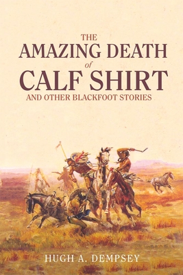 The Amazing Death of Calf Shirt: And Other Blackfoot Stories - Dempsey, Hugh Aylmer