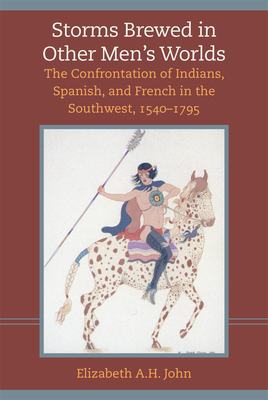 Storms Brewed in Other Mens Worlds: The Confrontation of Indians, Spanish, and French in the Southwest, 1540-1795 - John, Elizabeth A H