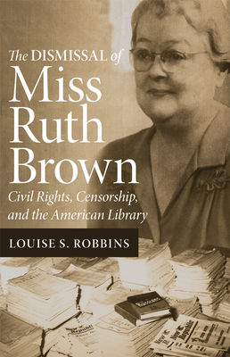 The Dismissal of Miss Ruth Brown: Civil Rights, Censorship, and the American Library - Robbins, Louise S