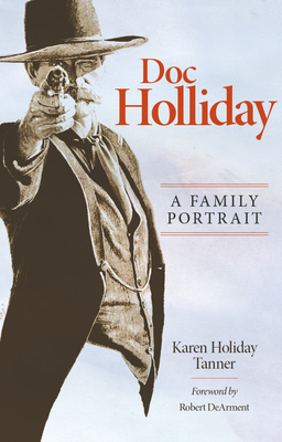 Doc Holliday: A Family Portrait - Tanner, Karen Holliday, and DeArment, Robert K (Foreword by)