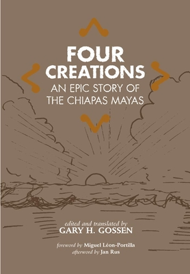 Four Creations: An Epic Story of the Chiapas Mayas - Gossen, Gary H, and Leon-Portilla, Miguel (Foreword by), and Rus, Jan (Afterword by)