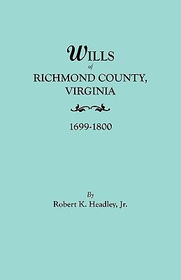 Wills of Richmond County, Virginia, 1699-1800 - Headley, Robert K, and Headley Jr, Jr