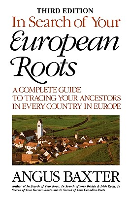 In Search of Your European Roots. a Complete Guide to Tracing Your Ancestors in Every Country in Europe. Third Edition - Baxter, Angus
