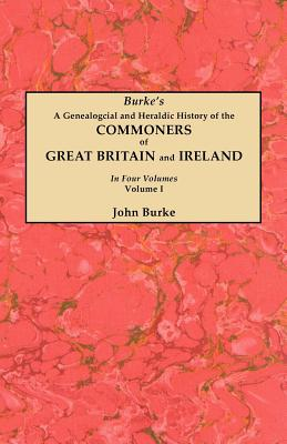 A Genealogical and Heraldic History of the Commoners of Great Britain and Ireland. in Four Volumes. Volume I - Burke, John