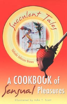 Succulent Tales: A Cookbook of Sensual Pleasures - Brown, Valinda Johnson
