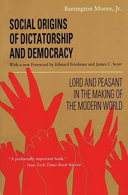 Social Origins of Dictatorship and Democracy: Lord and Peasant in the Making of the Modern World - Moore, Barrington, Jr., and Scott, James C, Professor (Foreword by), and Friedman, Edward (Foreword by)