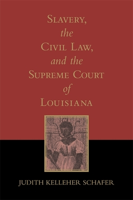 Slavery, the Civil Law, and the Supreme Court of Louisiana - Schafer, Judith Kelleher