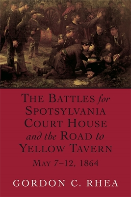The Battles for Spotsylvania Court House and the Road to Yellow Tavern, May 7--12, 1864 - Rhea, Gordon C
