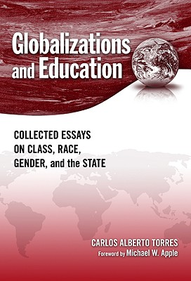 Globalizations and Education: Collected Essays on Class, Race, Gender, and the State - Torres, Carlos Alberto, and Demo, Pedro (Afterword by), and Apple, Michael W (Foreword by)