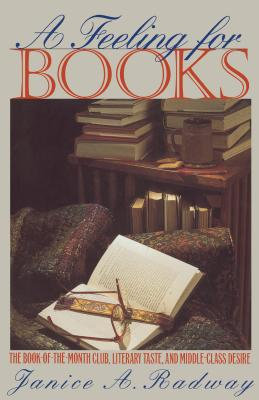 A Feeling for Books: The Book-Of-The-Month Club, Literary Taste, and Middle-Class Desire - Radway, Janice A